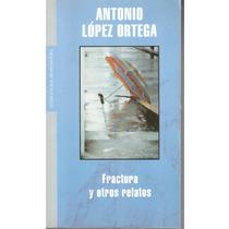Fractura Y Otros Relatos De Antonio Lopez Ortega