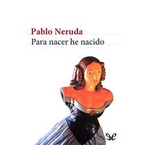 Para Nacer He Nacido Pablo Neruda Libro Digital