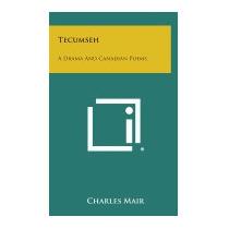 Tecumseh: A Drama And Canadian Poems, Charles Mair
