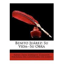 Benito Jurez: Su Vida--su Obra, Rafael Zayas Enrquez