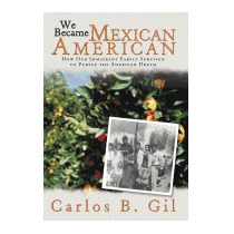 We Became Mexican American: How Our Immigrant, Carlos B Gil