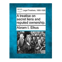 Treatise On Secret Liens And Reputed, Abram I Elkus