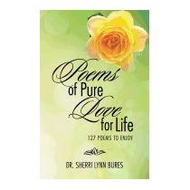 Poems Of Pure Love For Life: 127 Poems, Dr Sherri Lynn Bures