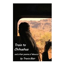 Train To Chihuahua And Other Poems Of Mexico, Travis Blair