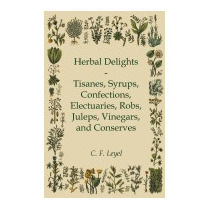 Herbal Delights - Tisanes, Syrups, Confections,, C F Leyel
