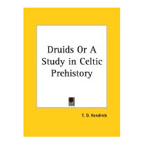 Druids Or A Study In Celtic Prehistory, T D Kendrick