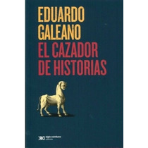 El Cazador De Historias - Eduardo Galeano - Xxi/c
