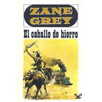 El Caballo De Hierro - Zane Grey - Libro