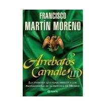 Arrebatos Carnales Iii Francisco Martín Moreno.