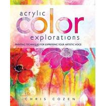 Exploraciones Acrílico Color: Técnicas De La Pintura Para Ex
