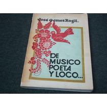 José Gómez Rogil, De Músico, Poeta Y Loco, Editorial Cajica,