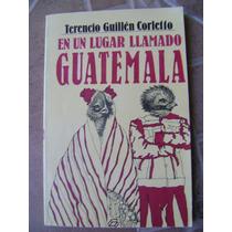 En Un Lugar Llamado Guatemala. T. Guillen Corletto $80