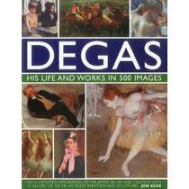 Degas: Su Vida Y Obra En 500 Imágenes: Una Exploración Ilust