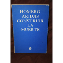 Construir La Muerte , Homero Aridjis , 1ra Edicion