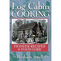 Log Cabin Cocina: Pioneer Recetas Y Alimentos Lore