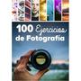 Libro 100 Ejercicios De Fotografia Con Tu Camara Reflex