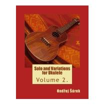 Solo And Variations For Ukulele: Volume 2., Ondrej Sarek