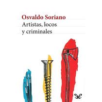 Artistas, Locos Y Criminales Osvaldo Soriano Libro Digital
