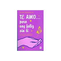Libro Te Amo Pero Soy Feliz Sin Ti :jaime Jaramillo Escobar