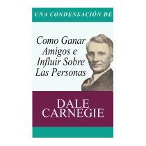 Condensacion Del Libro: Como Ganar Amigos E, Dale Carnegie