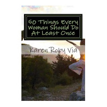 50 Things Every Woman Should Do At Least, Karen Roby Via