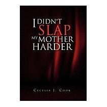 I Didnt Slap My Mother Harder, Cecelia J Cook
