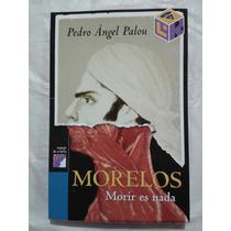 Morelos: Morir Es Nada - Pedro Angel Palou Perez