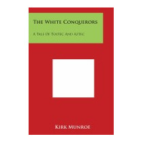 White Conquerors: A Tale Of Toltec And Aztec, Kirk Munroe