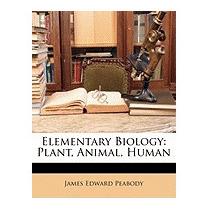 Elementary Biology: Plant, Animal,, James Edward Peabody