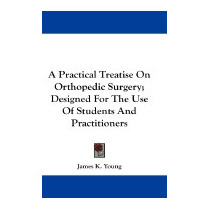 Practical Treatise On Orthopedic Surgery;, James K Young
