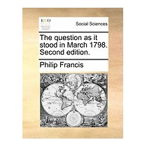 Question As It Stood In March 1798. Second, Philip Francis