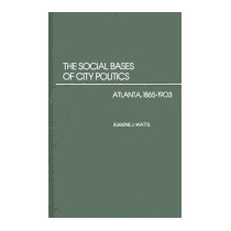Social Bases Of City Politics: Atlanta,, Eugene J Watts