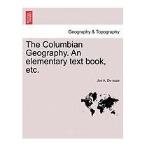 Columbian Geography. An Elementary Text Book,, Jos A De Suze