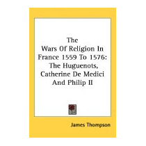 Wars Of Religion In France 1559 To 1576: The, James Thompson