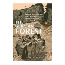 German Forest: Nature, Identity, And The, Jeffrey K Wilson