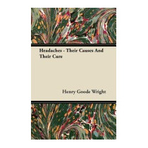 Headaches - Their Causes And Their Cure, Henry Goode Wright