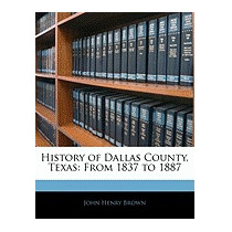 History Of Dallas County, Texas: From 1837, John Henry Brown