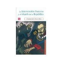 Libro La Intervencion Francesa Y El Triunfo De La Republ *cj