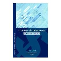 Dinero Y La Democracia. Un Caso De Estudio, Felix Ulloa