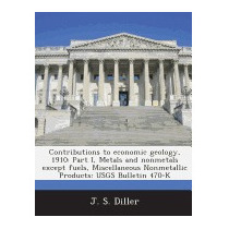 Contributions To Economic Geology, 1910: Part I,, J S Diller