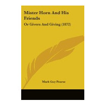 Mister Horn And His Friends: Or Givers And, Mark Guy Pearse
