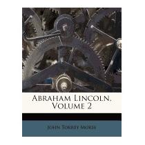 Abraham Lincoln, Volume 2, John Torrey, Jr. Morse