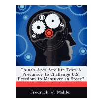 Chinas Anti-satellite Test: A Precursor, Fredrick W Mahler
