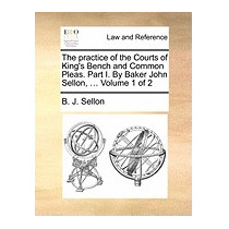 Practice Of The Courts Of Kings Bench And, B J Sellon