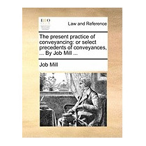 Present Practice Of Conveyancing: Or Select, Job Mill