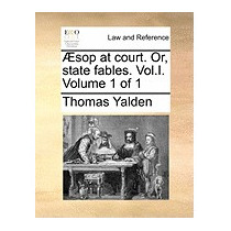 Sop At Court. Or, State Fables. Vol.i. Volume, Thomas Yalden
