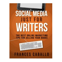 Social Media Just For Writers: The Best, Frances Caballo