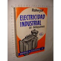 Libro Electricidad Industrial Iii, Maquinas,roberjot, Bibli
