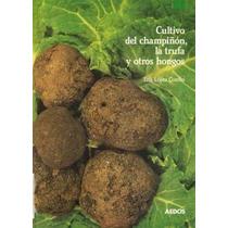 Cultivo De Champiñón, La Trufa Y Otros Hongos - Libro