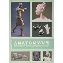 Anatomy For 3d Artists: The Essential Guide For Cg Professio